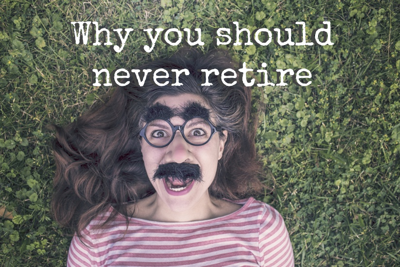 """Why you should never retire"""